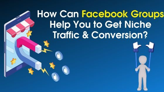 How Can Facebook Groups Help You to Get Niche Traffic & Conversion
